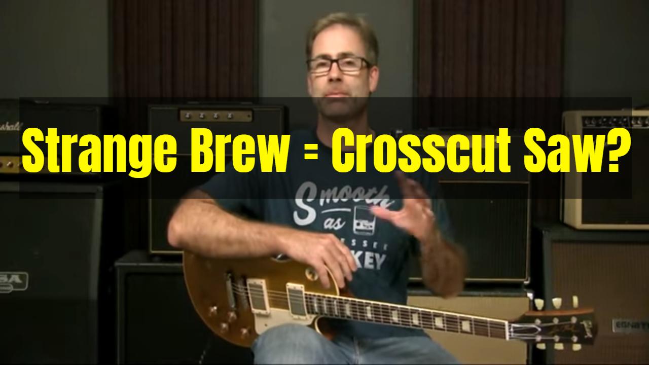 Strange Brew = Crosscut Saw?